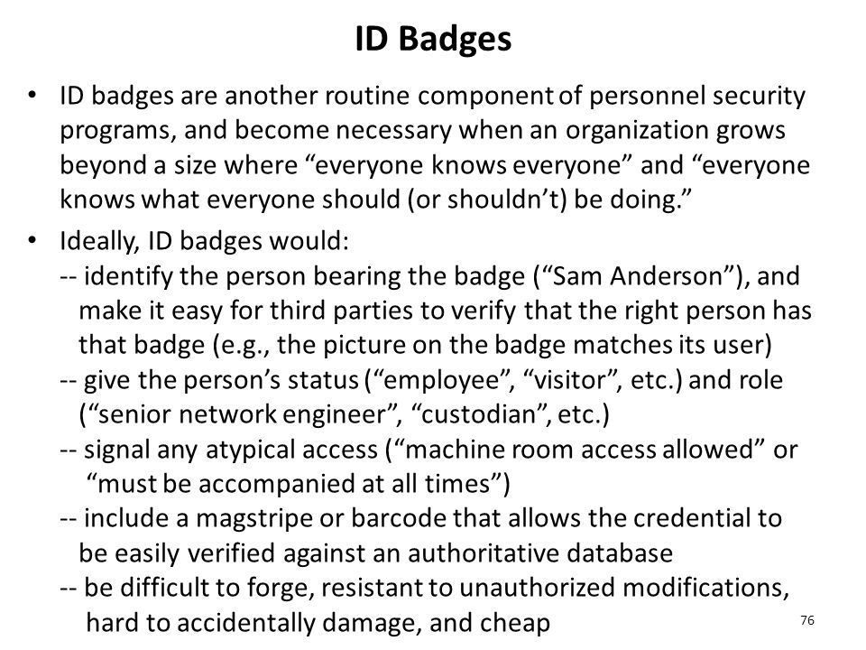 ID Badges ID badges are another routine component of personnel security programs, and become necessary when an organization grows beyond a size where everyone knows everyone and everyone knows what everyone should (or shouldn't) be doing. Ideally, ID badges would: -- identify the person bearing the badge ( Sam Anderson ), and make it easy for third parties to verify that the right person has that badge (e.g., the picture on the badge matches its user) -- give the person's status ( employee , visitor , etc.) and role ( senior network engineer , custodian , etc.) -- signal any atypical access ( machine room access allowed or must be accompanied at all times ) -- include a magstripe or barcode that allows the credential to be easily verified against an authoritative database -- be difficult to forge, resistant to unauthorized modifications, hard to accidentally damage, and cheap 76