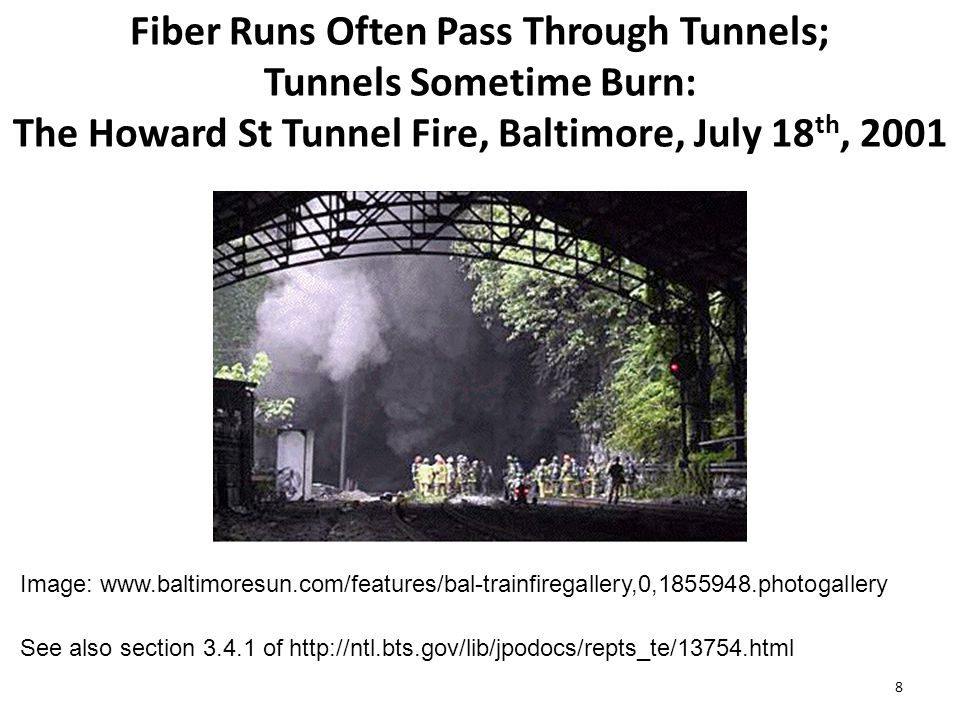 Fiber Runs Often Pass Through Tunnels; Tunnels Sometime Burn: The Howard St Tunnel Fire, Baltimore, July 18 th, 2001 8 See also section 3.4.1 of http://ntl.bts.gov/lib/jpodocs/repts_te/13754.html Image: www.baltimoresun.com/features/bal-trainfiregallery,0,1855948.photogallery