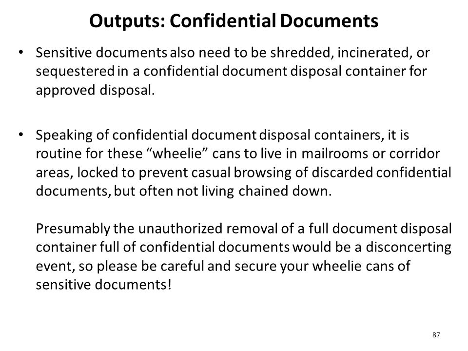 Outputs: Confidential Documents Sensitive documents also need to be shredded, incinerated, or sequestered in a confidential document disposal container for approved disposal.