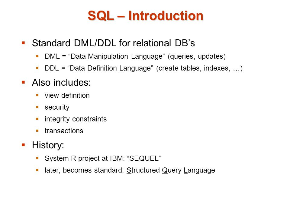 SQL – Introduction  Standard DML/DDL for relational DB's  DML = Data Manipulation Language (queries, updates)  DDL = Data Definition Language (create tables, indexes, …)  Also includes:  view definition  security  integrity constraints  transactions  History:  System R project at IBM: SEQUEL  later, becomes standard: Structured Query Language