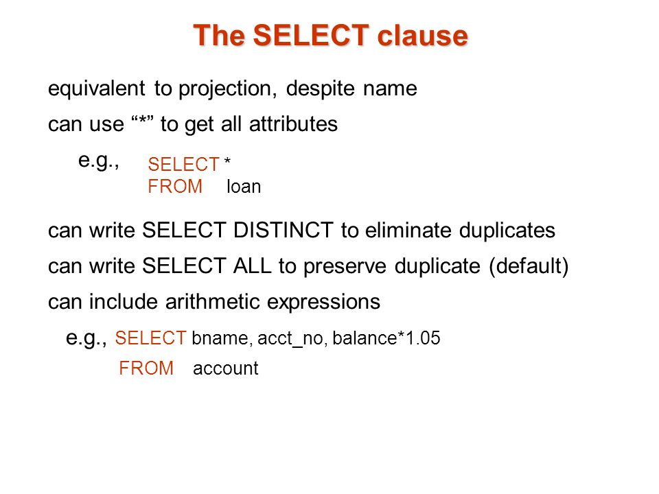 The SELECT clause equivalent to projection, despite name can use * to get all attributes e.g., can write SELECT DISTINCT to eliminate duplicates can write SELECT ALL to preserve duplicate (default) can include arithmetic expressions e.g., SELECT bname, acct_no, balance*1.05 FROM account SELECT * FROM loan