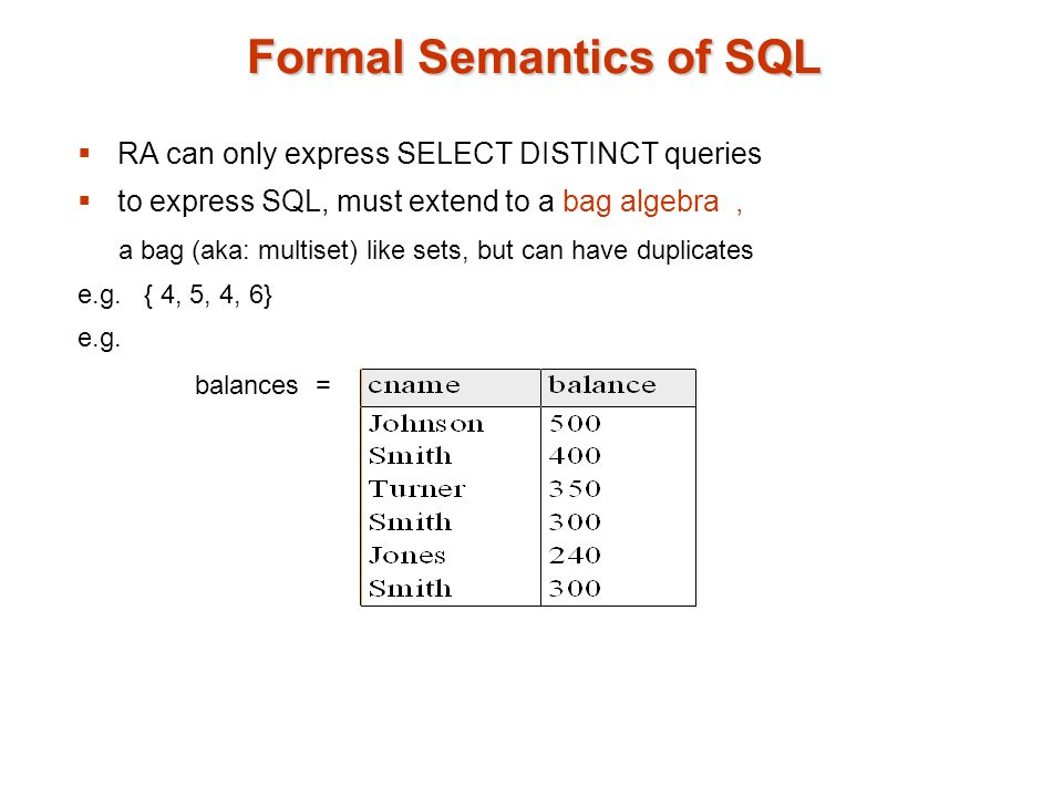 Formal Semantics of SQL  RA can only express SELECT DISTINCT queries  to express SQL, must extend to a bag algebra, a bag (aka: multiset) like sets, but can have duplicates e.g.