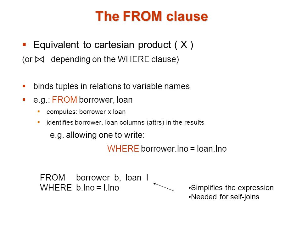 The FROM clause  Equivalent to cartesian product ( X ) (or depending on the WHERE clause)  binds tuples in relations to variable names  e.g.: FROM borrower, loan  computes: borrower x loan  identifies borrower, loan columns (attrs) in the results e.g.