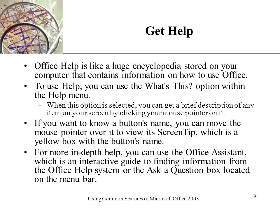 XP Using Common Features of Microsoft Office Get Help Office Help is like a huge encyclopedia stored on your computer that contains information on how to use Office.