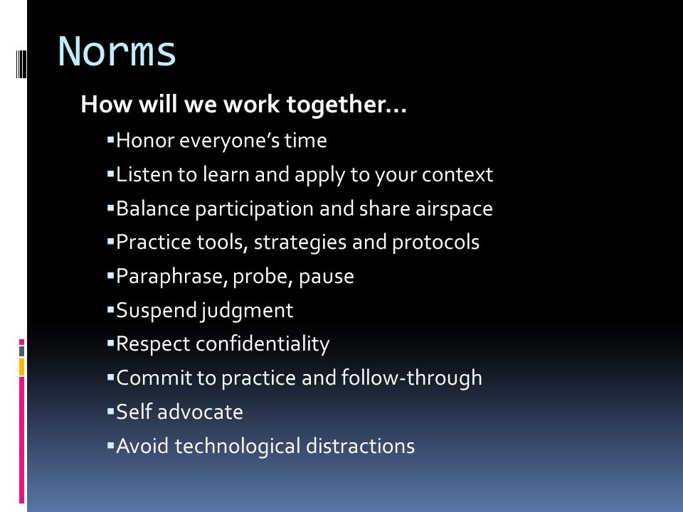 Norms How will we work together…  Honor everyone's time  Listen to learn and apply to your context  Balance participation and share airspace  Practice tools, strategies and protocols  Paraphrase, probe, pause  Suspend judgment  Respect confidentiality  Commit to practice and follow-through  Self advocate  Avoid technological distractions