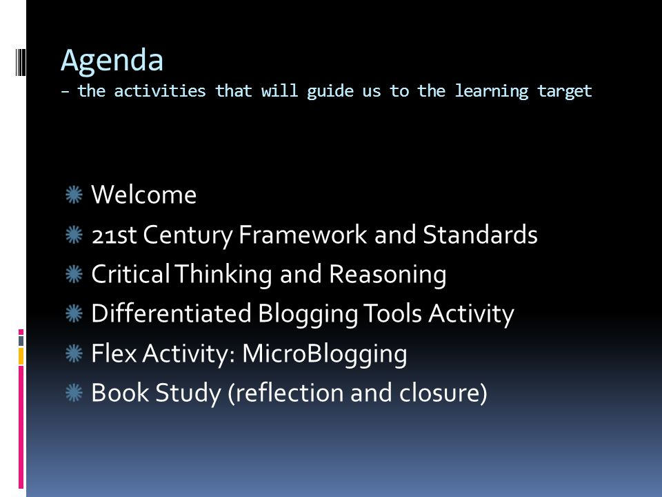Agenda – the activities that will guide us to the learning target Welcome 21st Century Framework and Standards Critical Thinking and Reasoning Differentiated Blogging Tools Activity Flex Activity: MicroBlogging Book Study (reflection and closure)