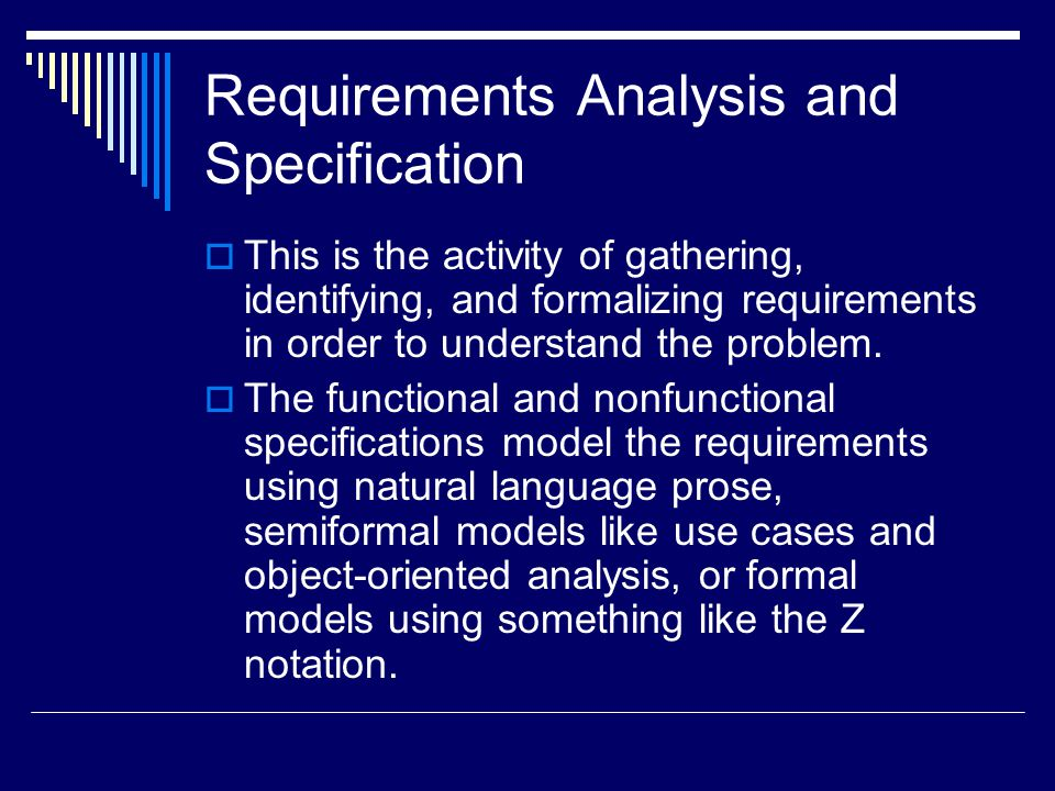 Requirements Analysis and Specification  This is the activity of gathering, identifying, and formalizing requirements in order to understand the problem.