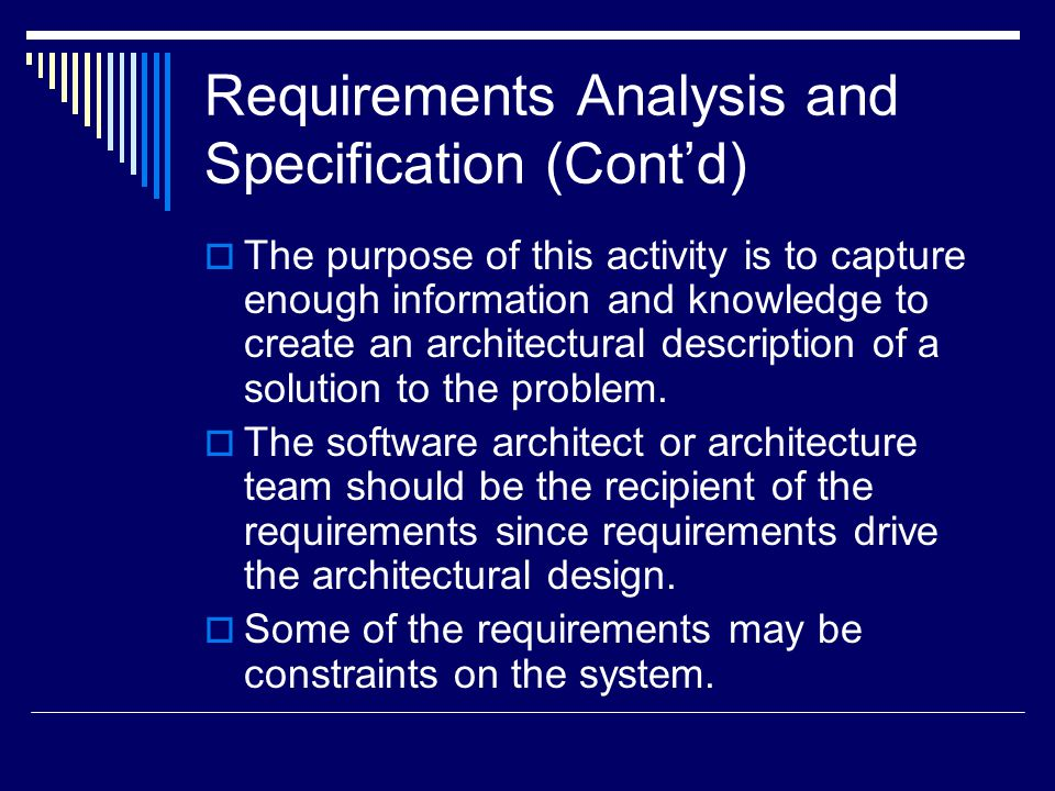 Requirements Analysis and Specification (Cont'd)  The purpose of this activity is to capture enough information and knowledge to create an architectural description of a solution to the problem.