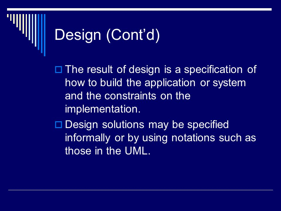 Design (Cont'd)  The result of design is a specification of how to build the application or system and the constraints on the implementation.