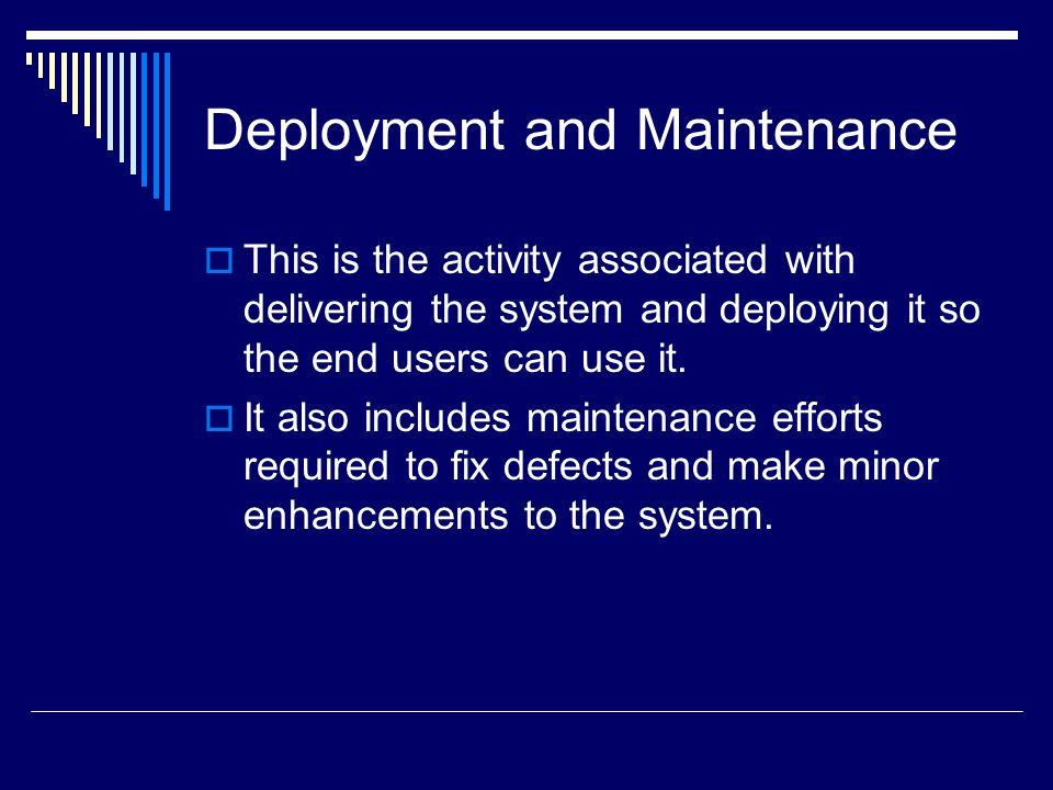 Deployment and Maintenance  This is the activity associated with delivering the system and deploying it so the end users can use it.