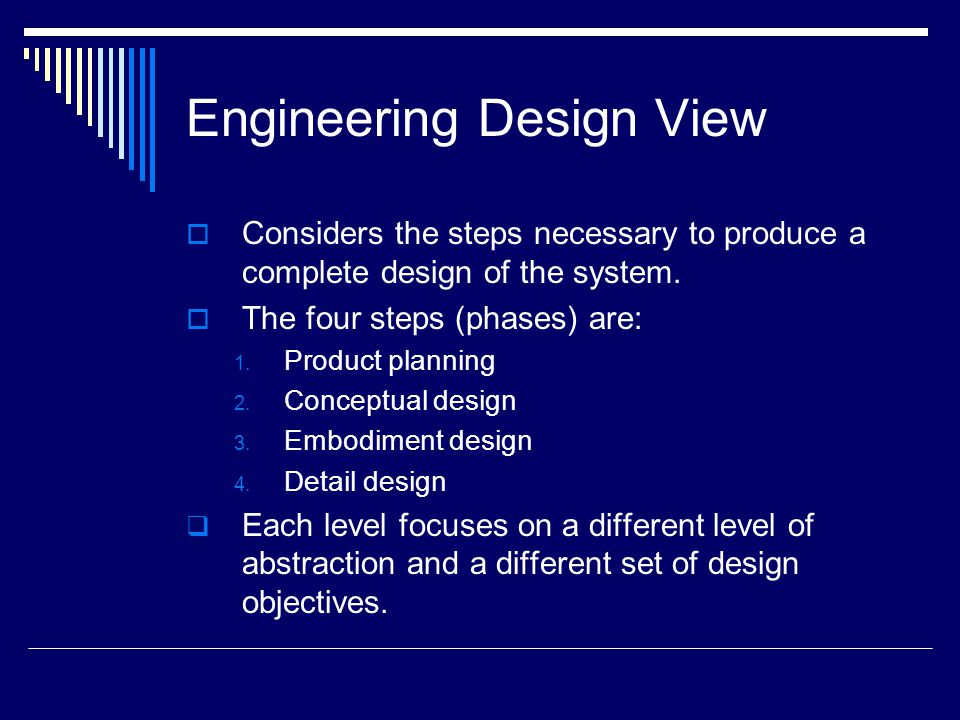 Engineering Design View  Considers the steps necessary to produce a complete design of the system.