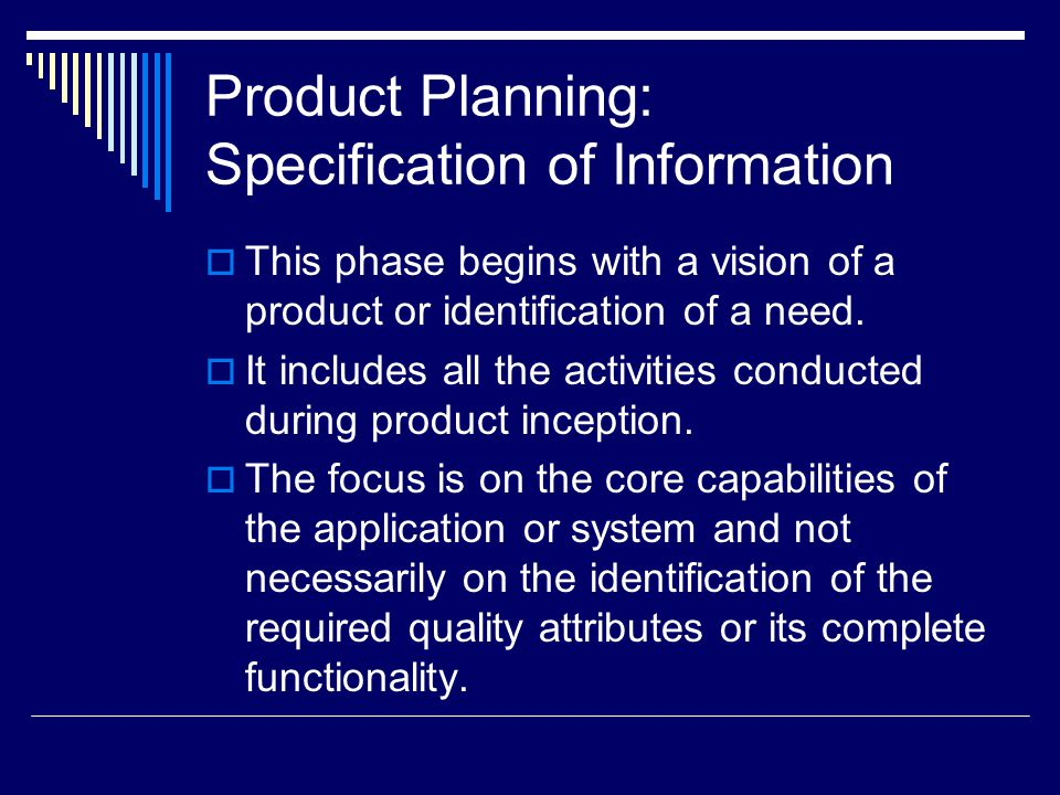 Product Planning: Specification of Information  This phase begins with a vision of a product or identification of a need.