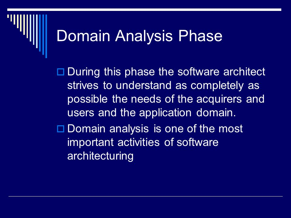 Domain Analysis Phase  During this phase the software architect strives to understand as completely as possible the needs of the acquirers and users and the application domain.