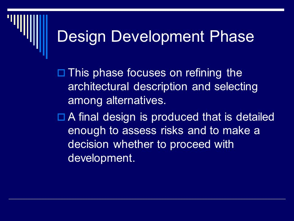 Design Development Phase  This phase focuses on refining the architectural description and selecting among alternatives.