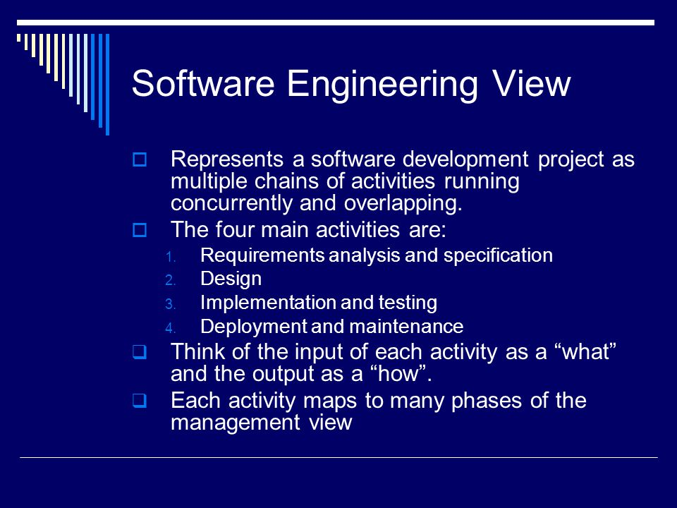 Software Engineering View  Represents a software development project as multiple chains of activities running concurrently and overlapping.
