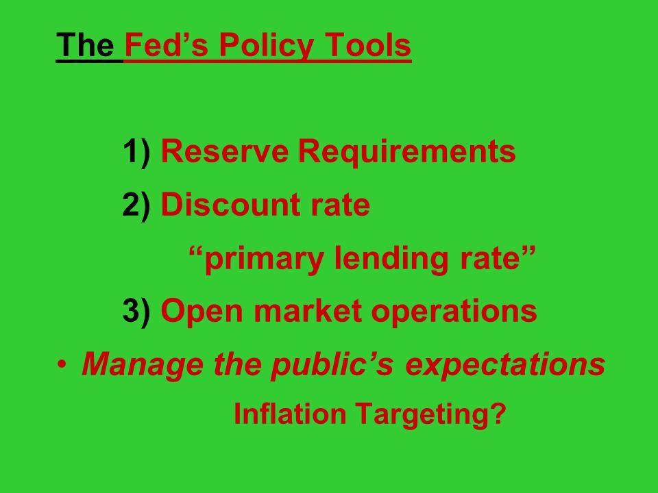 The Fed's Policy Tools 1) Reserve Requirements 2) Discount rate primary lending rate 3) Open market operations Manage the public's expectations Inflation Targeting