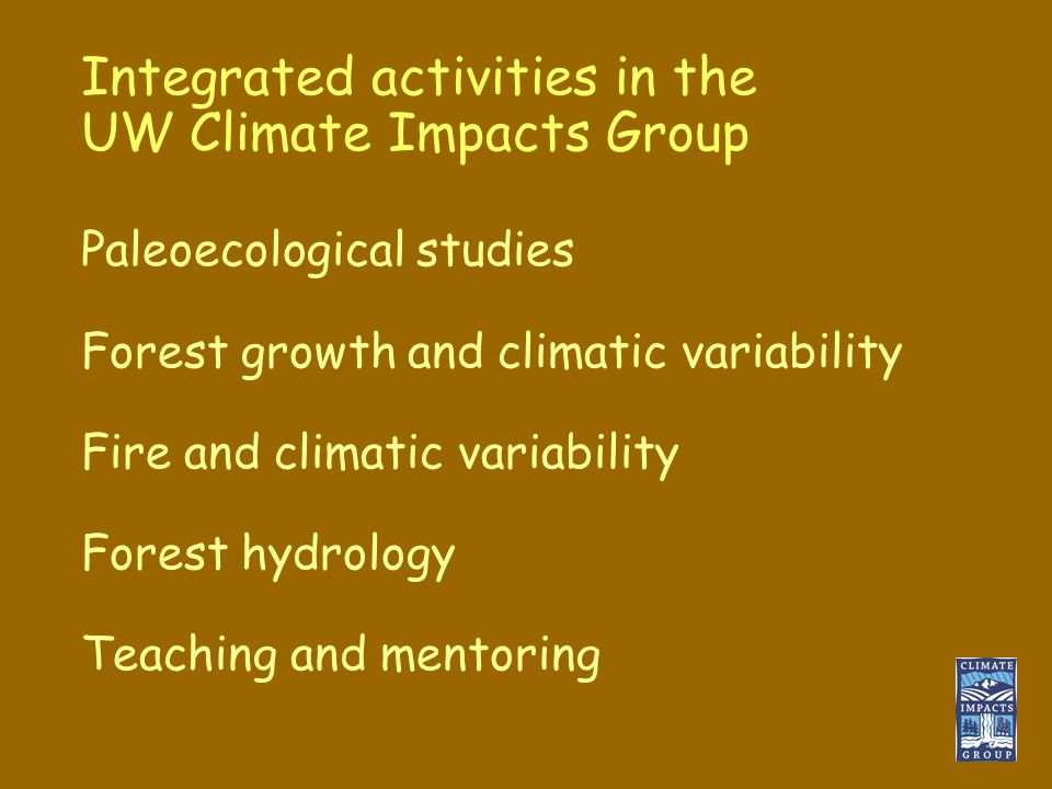Integrated activities in the UW Climate Impacts Group Paleoecological studies Forest growth and climatic variability Fire and climatic variability Forest hydrology Teaching and mentoring