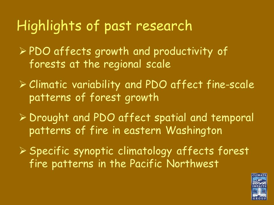 Highlights of past research  PDO affects growth and productivity of forests at the regional scale  Climatic variability and PDO affect fine-scale patterns of forest growth  Drought and PDO affect spatial and temporal patterns of fire in eastern Washington  Specific synoptic climatology affects forest fire patterns in the Pacific Northwest