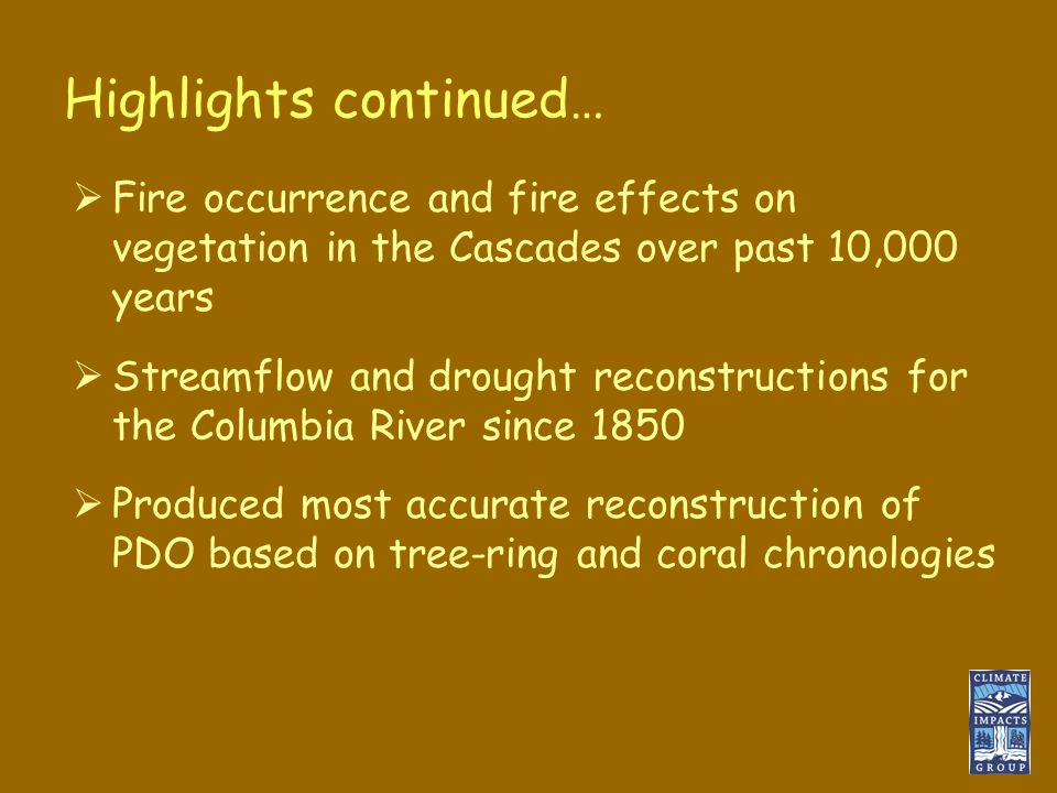 Highlights continued…  Fire occurrence and fire effects on vegetation in the Cascades over past 10,000 years  Streamflow and drought reconstructions for the Columbia River since 1850  Produced most accurate reconstruction of PDO based on tree-ring and coral chronologies