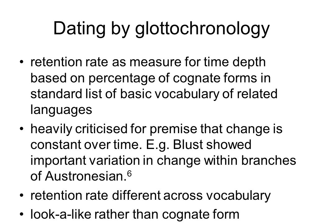 Dating by glottochronology retention rate as measure for time depth based on percentage of cognate forms in standard list of basic vocabulary of related languages heavily criticised for premise that change is constant over time.