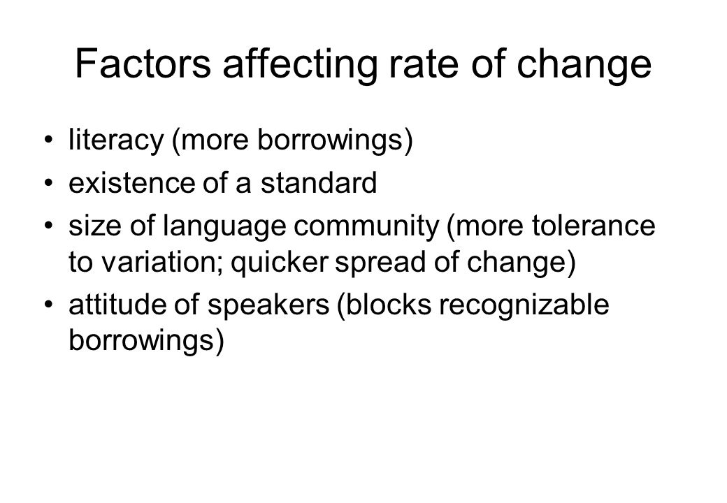 Factors affecting rate of change literacy (more borrowings) existence of a standard size of language community (more tolerance to variation; quicker spread of change) attitude of speakers (blocks recognizable borrowings)