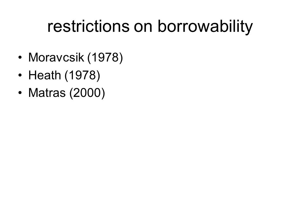 restrictions on borrowability Moravcsik (1978) Heath (1978) Matras (2000)