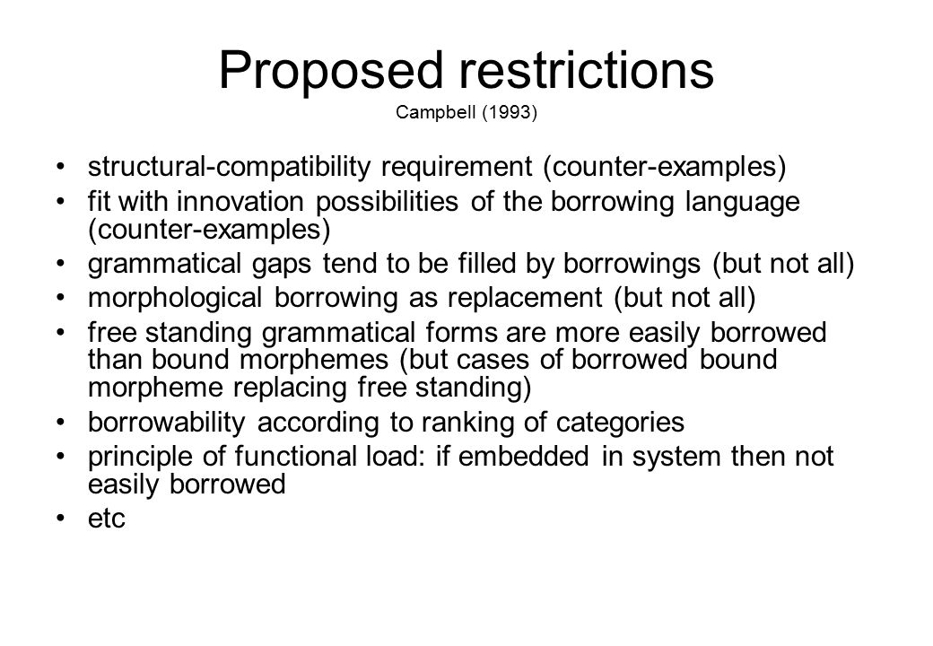 Proposed restrictions Campbell (1993) structural-compatibility requirement (counter-examples) fit with innovation possibilities of the borrowing language (counter-examples) grammatical gaps tend to be filled by borrowings (but not all) morphological borrowing as replacement (but not all) free standing grammatical forms are more easily borrowed than bound morphemes (but cases of borrowed bound morpheme replacing free standing) borrowability according to ranking of categories principle of functional load: if embedded in system then not easily borrowed etc