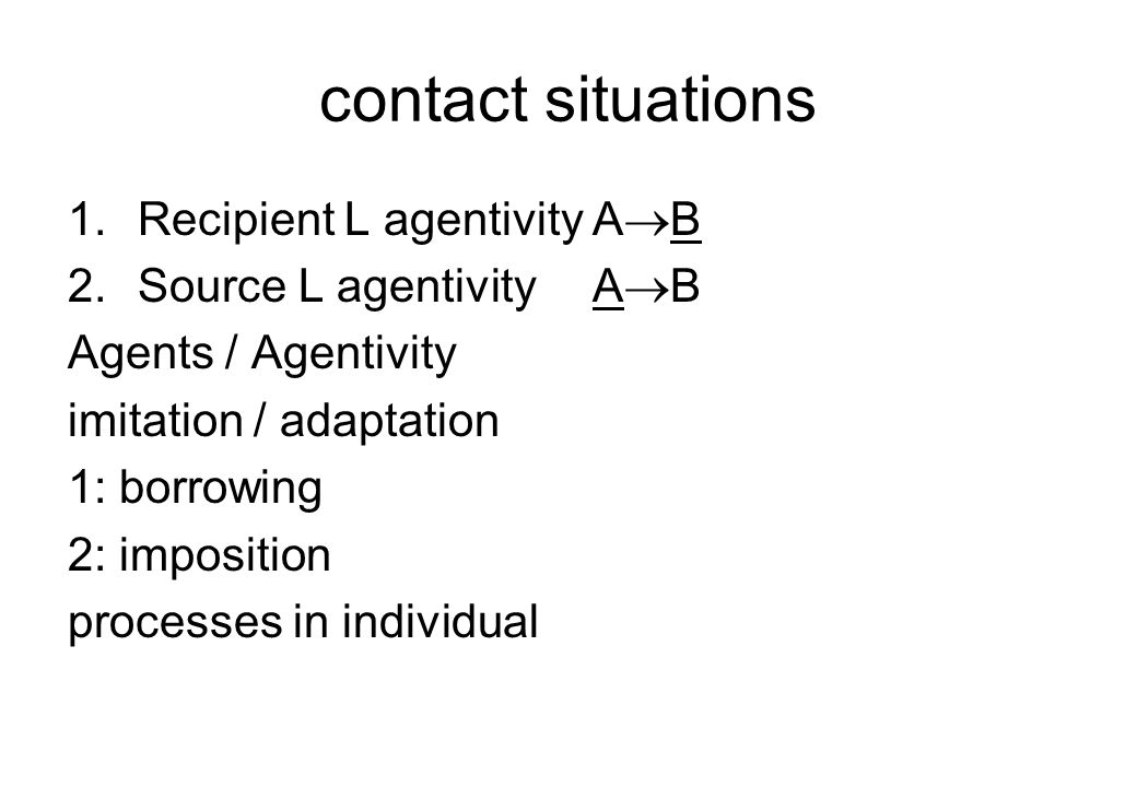 contact situations 1.Recipient L agentivityA  B 2.Source L agentivityA  B Agents / Agentivity imitation / adaptation 1: borrowing 2: imposition processes in individual