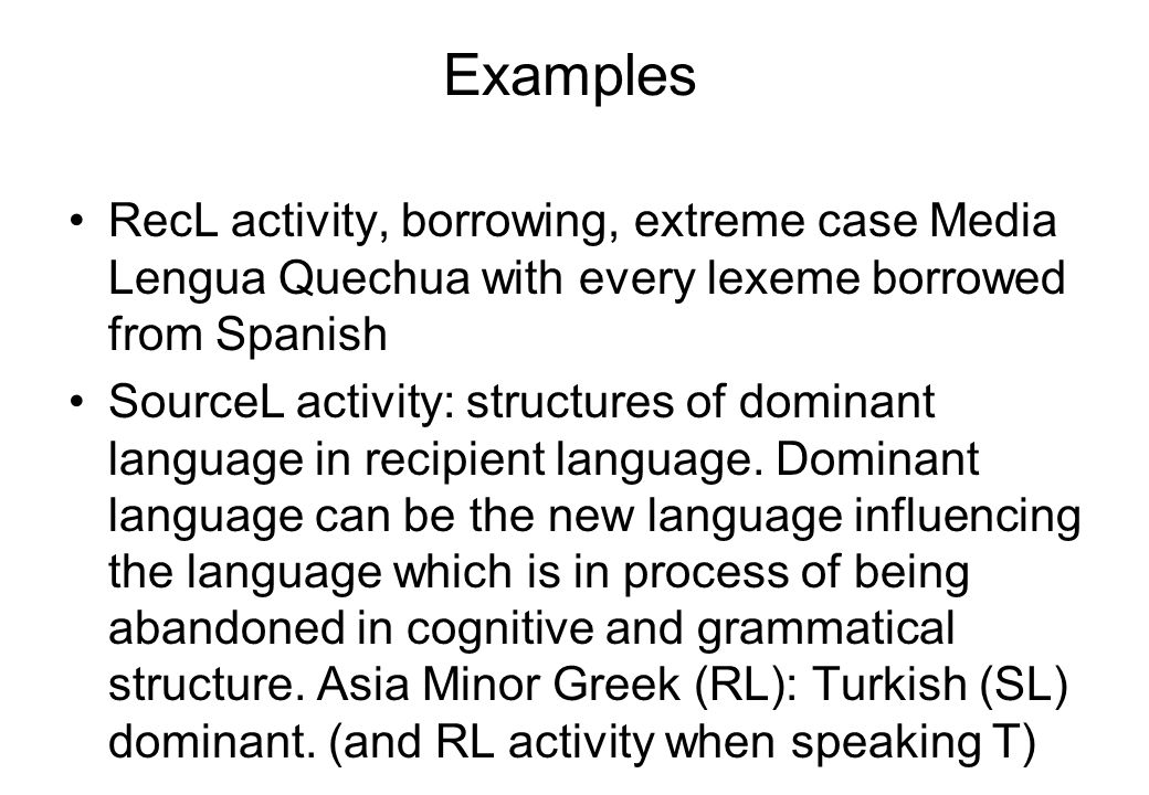 Examples RecL activity, borrowing, extreme case Media Lengua Quechua with every lexeme borrowed from Spanish SourceL activity: structures of dominant language in recipient language.