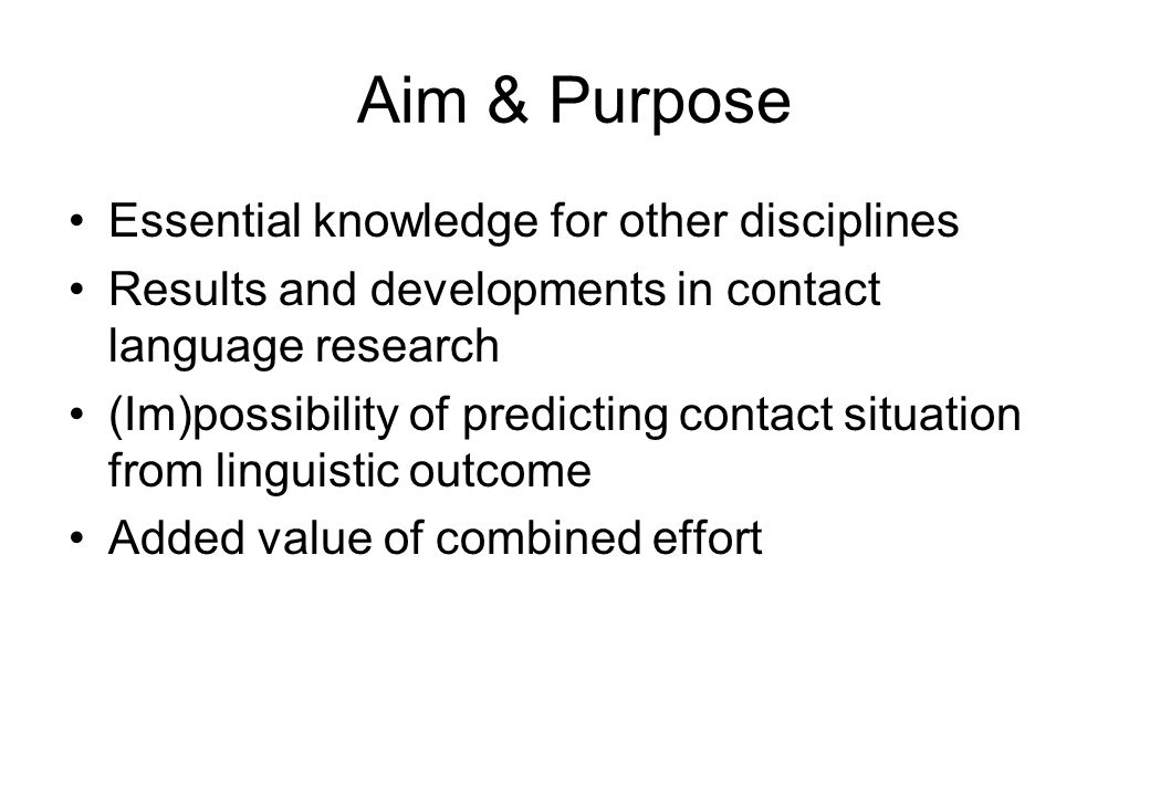 Aim & Purpose Essential knowledge for other disciplines Results and developments in contact language research (Im)possibility of predicting contact situation from linguistic outcome Added value of combined effort