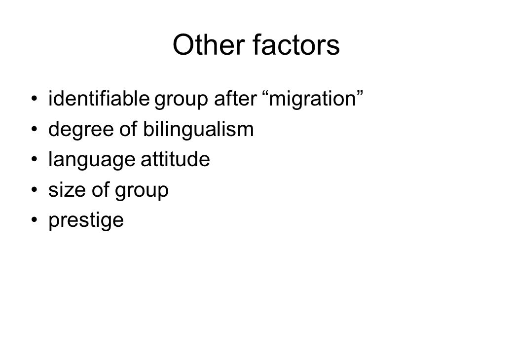 Other factors identifiable group after migration degree of bilingualism language attitude size of group prestige
