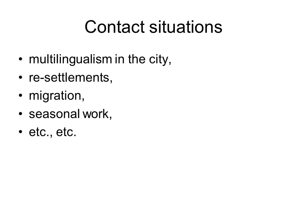 Contact situations multilingualism in the city, re-settlements, migration, seasonal work, etc., etc.