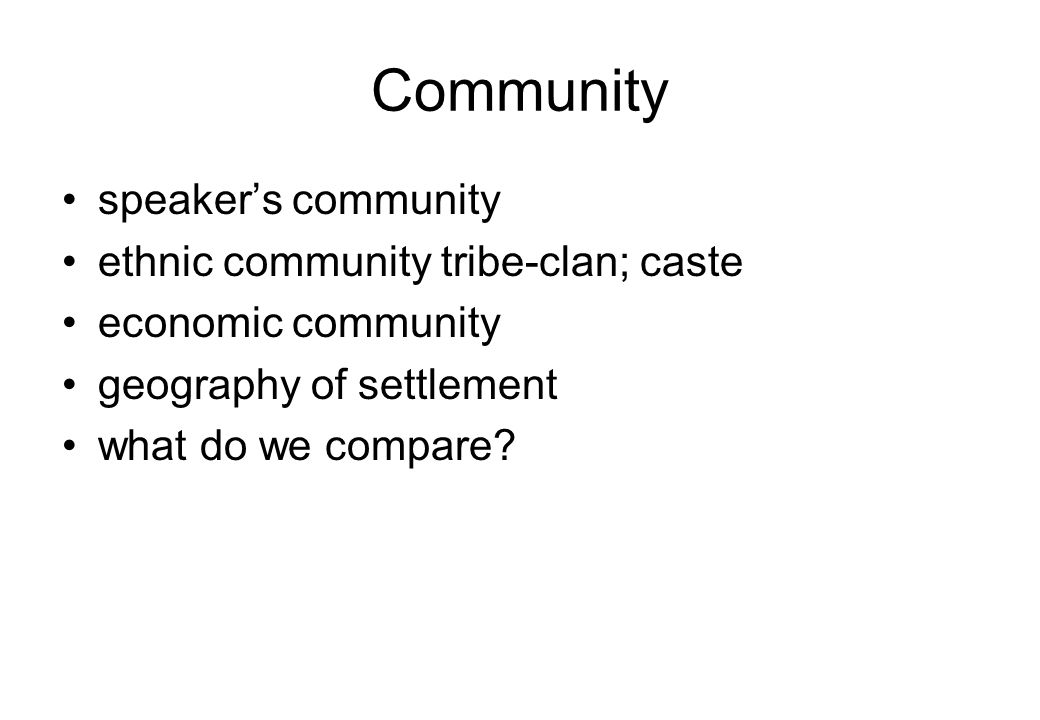 Community speaker's community ethnic community tribe-clan; caste economic community geography of settlement what do we compare