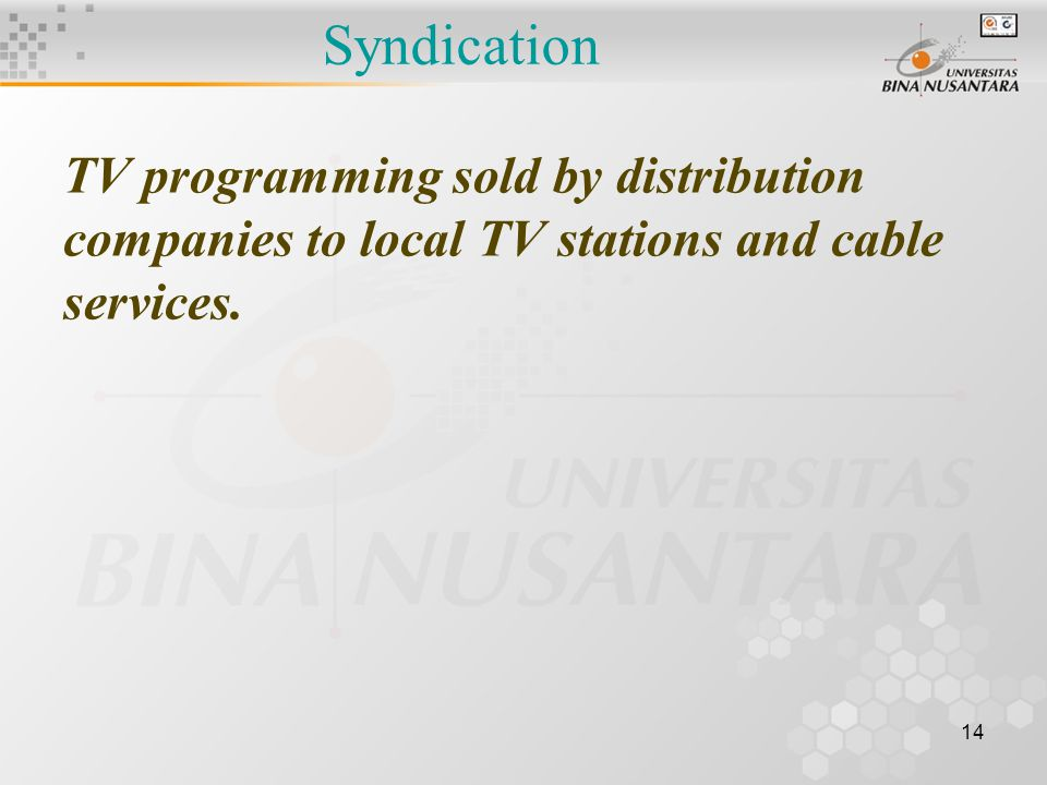 14 Syndication TV programming sold by distribution companies to local TV stations and cable services.
