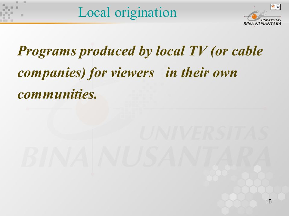 15 Local origination Programs produced by local TV (or cable companies) for viewers in their own communities.