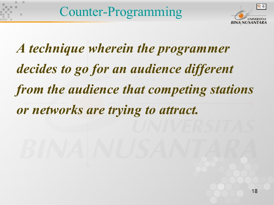 18 Counter-Programming A technique wherein the programmer decides to go for an audience different from the audience that competing stations or networks are trying to attract.