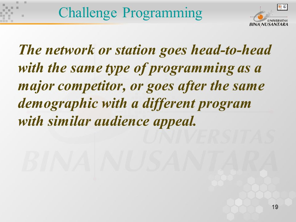 19 Challenge Programming The network or station goes head-to-head with the same type of programming as a major competitor, or goes after the same demographic with a different program with similar audience appeal.