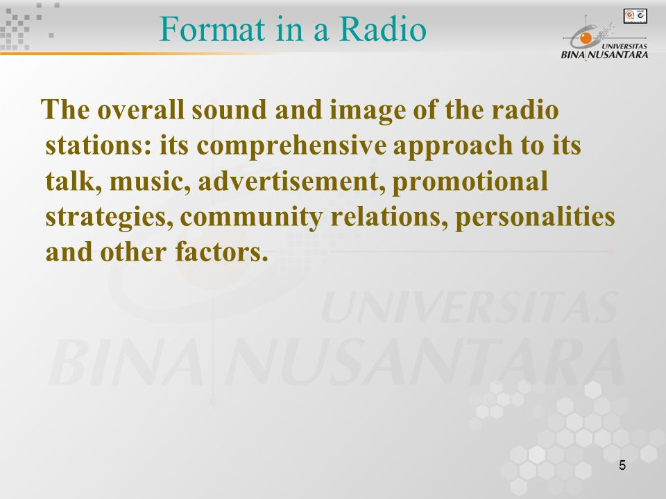 5 Format in a Radio The overall sound and image of the radio stations: its comprehensive approach to its talk, music, advertisement, promotional strategies, community relations, personalities and other factors.