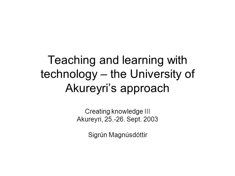 Teaching and learning with technology – the University of Akureyri's approach Creating knowledge III Akureyri,