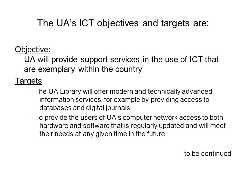 The UA's ICT objectives and targets are: Objective: UA will provide support services in the use of ICT that are exemplary within the country Targets –The UA Library will offer modern and technically advanced information services, for example by providing access to databases and digital journals –To provide the users of UA's computer network access to both hardware and software that is regularly updated and will meet their needs at any given time in the future to be continued