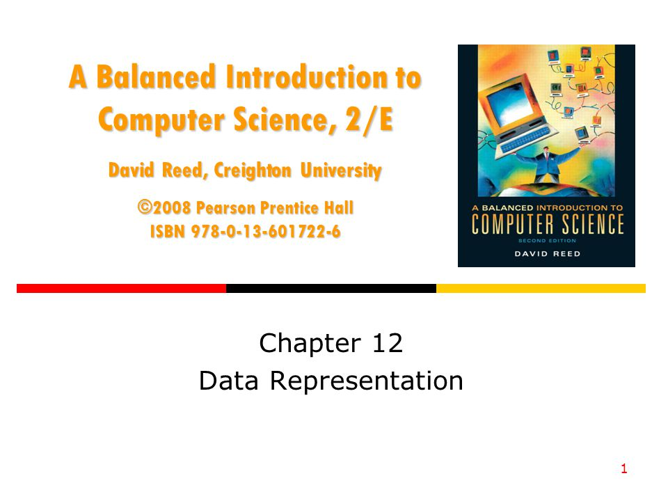 1 A Balanced Introduction to Computer Science, 2/E David Reed, Creighton University ©2008 Pearson Prentice Hall ISBN Chapter 12 Data Representation
