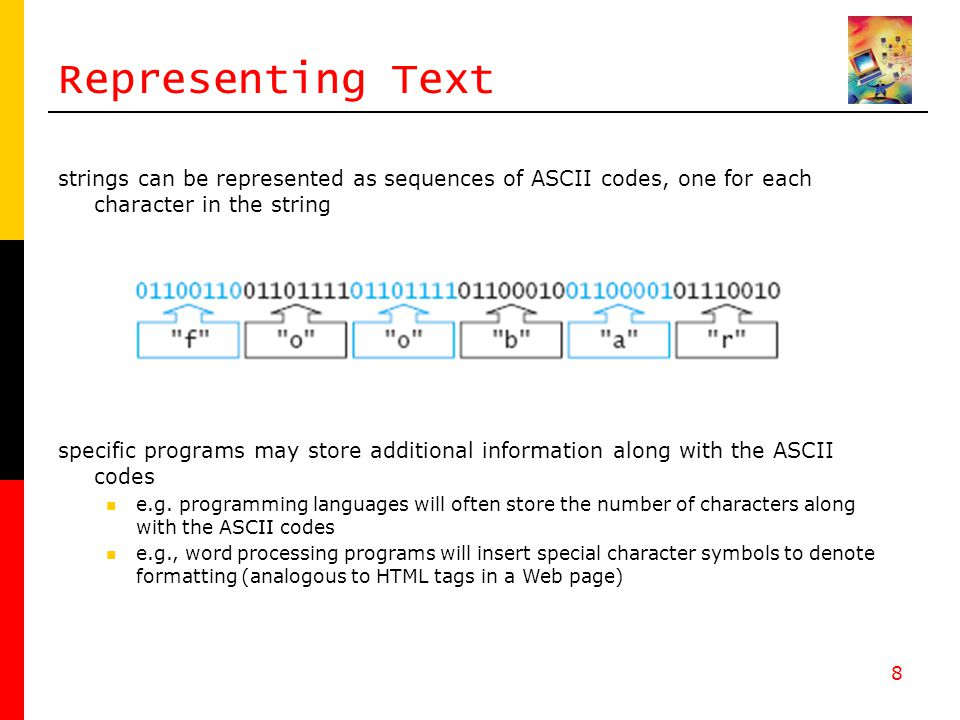 8 Representing Text strings can be represented as sequences of ASCII codes, one for each character in the string specific programs may store additional information along with the ASCII codes e.g.