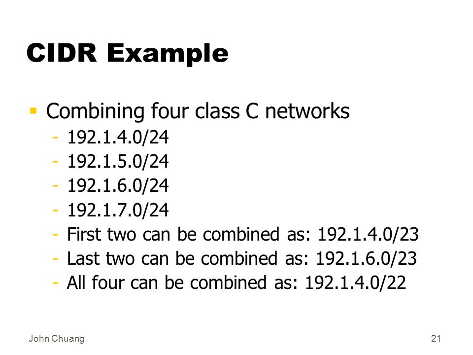 John Chuang21 CIDR Example  Combining four class C networks / / / /24 -First two can be combined as: /23 -Last two can be combined as: /23 -All four can be combined as: /22