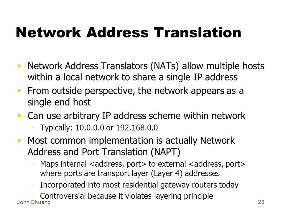 John Chuang23 Network Address Translation  Network Address Translators (NATs) allow multiple hosts within a local network to share a single IP address  From outside perspective, the network appears as a single end host  Can use arbitrary IP address scheme within network -Typically: or  Most common implementation is actually Network Address and Port Translation (NAPT) -Maps internal to external where ports are transport layer (Layer 4) addresses -Incorporated into most residential gateway routers today -Controversial because it violates layering principle