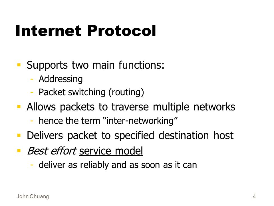 John Chuang4 Internet Protocol  Supports two main functions: -Addressing -Packet switching (routing)  Allows packets to traverse multiple networks -hence the term inter-networking  Delivers packet to specified destination host  Best effort service model -deliver as reliably and as soon as it can