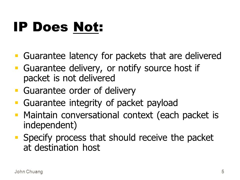John Chuang5 IP Does Not:  Guarantee latency for packets that are delivered  Guarantee delivery, or notify source host if packet is not delivered  Guarantee order of delivery  Guarantee integrity of packet payload  Maintain conversational context (each packet is independent)  Specify process that should receive the packet at destination host