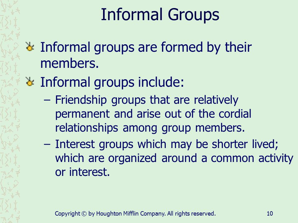 Copyright © by Houghton Mifflin Company. All rights reserved.10 Informal Groups Informal groups are formed by their members. Informal groups include: