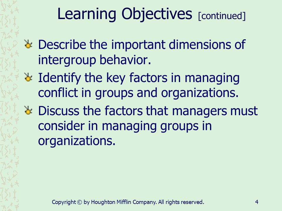Copyright © by Houghton Mifflin Company. All rights reserved.4 Learning Objectives [continued] Describe the important dimensions of intergroup behavio