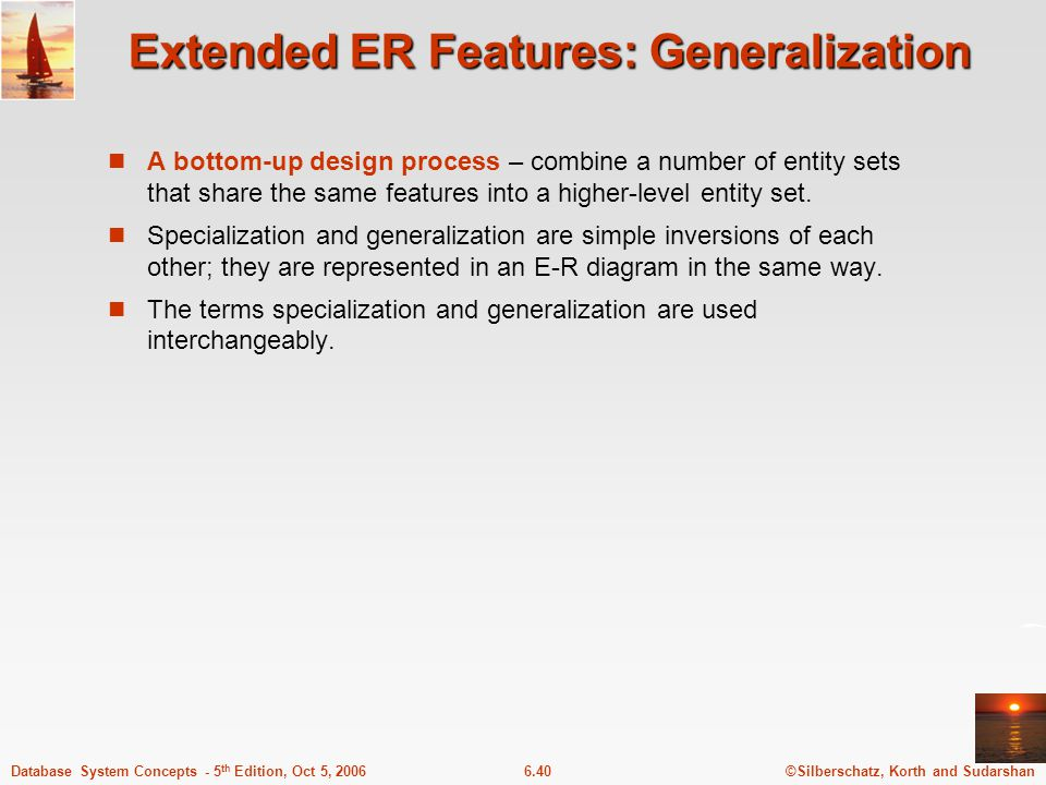 ©Silberschatz, Korth and Sudarshan6.40Database System Concepts - 5 th Edition, Oct 5, 2006 Extended ER Features: Generalization A bottom-up design process – combine a number of entity sets that share the same features into a higher-level entity set.