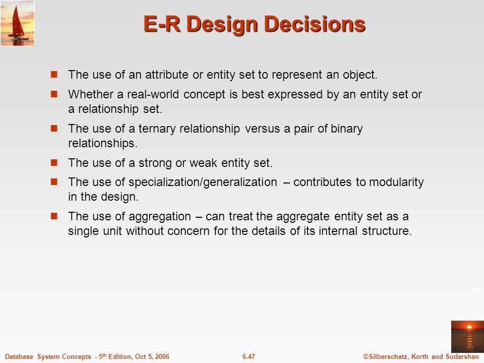 ©Silberschatz, Korth and Sudarshan6.47Database System Concepts - 5 th Edition, Oct 5, 2006 E-R Design Decisions The use of an attribute or entity set to represent an object.